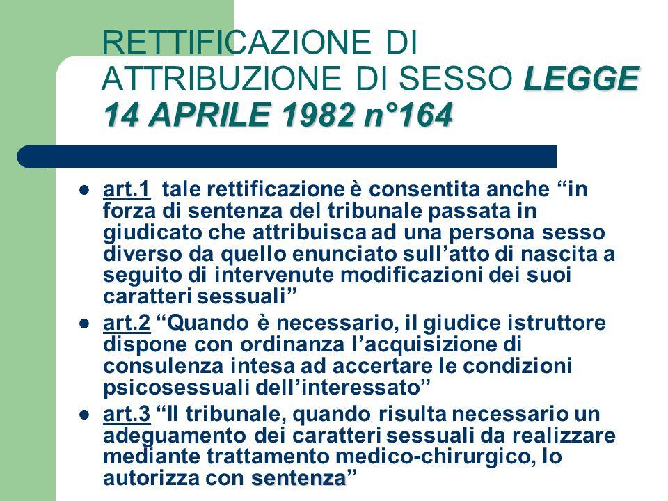 LEGGE 14 APRILE 1982 n°164 RETTIFICAZIONE DI ATTRIBUZIONE DI SESSO LEGGE 14 APRILE 1982 n°164 art.1 tale rettificazione è consentita anche in forza di