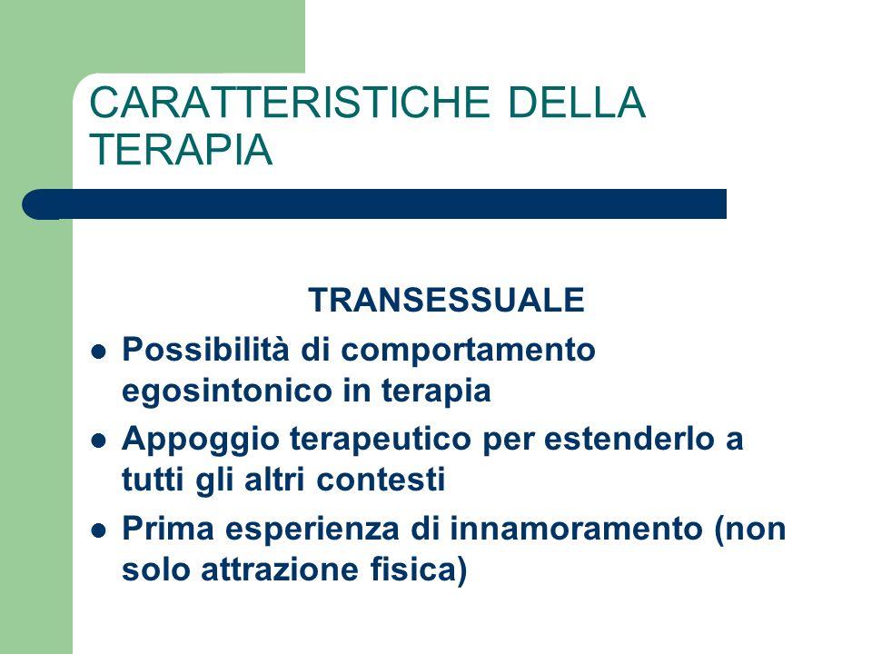 CARATTERISTICHE DELLA TERAPIA TRANSESSUALE Possibilità di comportamento egosintonico in terapia Appoggio terapeutico per estenderlo a tutti gli altri