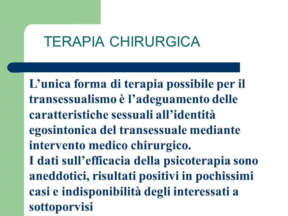 TERAPIA CHIRURGICA Lunica forma di terapia possibile per il transessualismo è ladeguamento delle caratteristiche sessuali allidentità egosintonica del