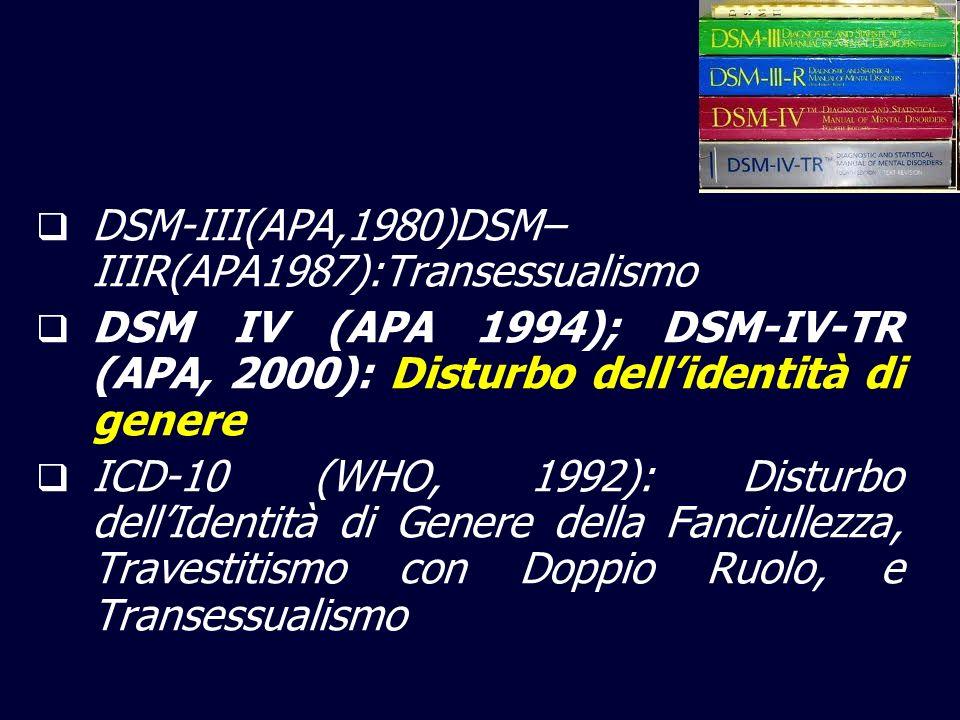 DSM-III(APA,1980)DSM– IIIR(APA1987):Transessualismo DSM IV (APA 1994); DSM-IV-TR (APA, 2000): Disturbo dellidentità di genere ICD-10 (WHO, 1992): Disturbo dellIdentità di Genere della Fanciullezza, Travestitismo con Doppio Ruolo, e Transessualismo