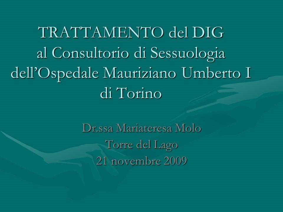 TRATTAMENTO del DIG al Consultorio di Sessuologia dellOspedale Mauriziano Umberto I di Torino Dr.ssa Mariateresa Molo Torre del Lago 21 novembre 2009