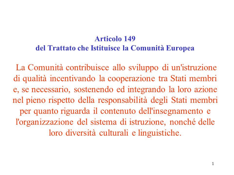1 Articolo 149 del Trattato che Istituisce la Comunità Europea La Comunità contribuisce allo sviluppo di un istruzione di qualità incentivando la cooperazione tra Stati membri e, se necessario, sostenendo ed integrando la loro azione nel pieno rispetto della responsabilità degli Stati membri per quanto riguarda il contenuto dell insegnamento e l organizzazione del sistema di istruzione, nonché delle loro diversità culturali e linguistiche.