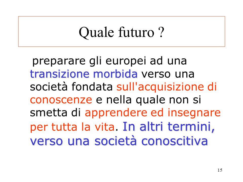 15 Quale futuro ? transizione morbida In altri termini, verso una società conoscitiva preparare gli europei ad una transizione morbida verso una socie