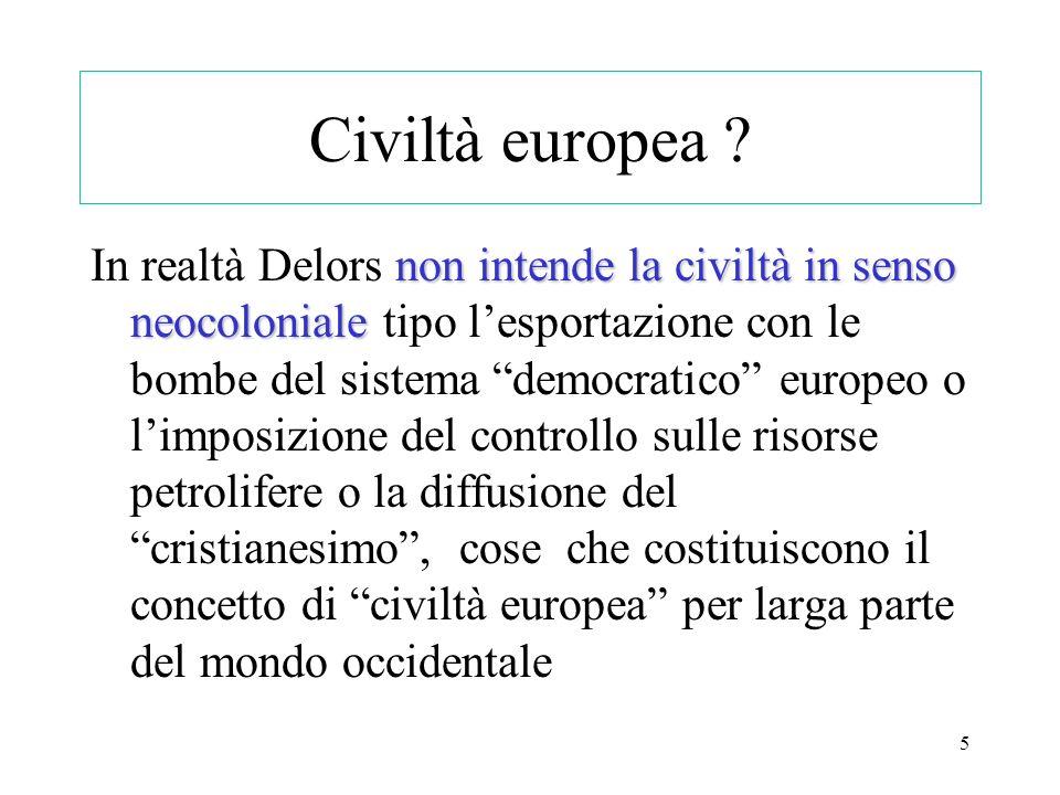 5 Civiltà europea ? non intende la civiltà in senso neocoloniale In realtà Delors non intende la civiltà in senso neocoloniale tipo lesportazione con