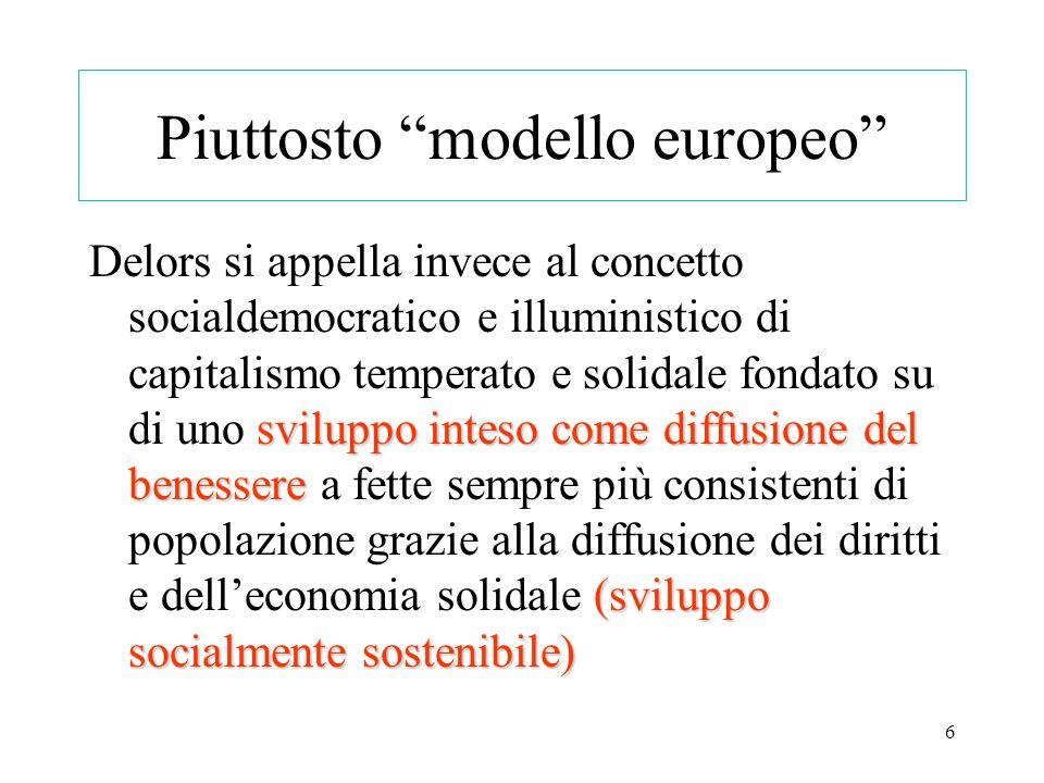 6 Piuttosto modello europeo sviluppo inteso come diffusione del benessere (sviluppo socialmente sostenibile) Delors si appella invece al concetto soci