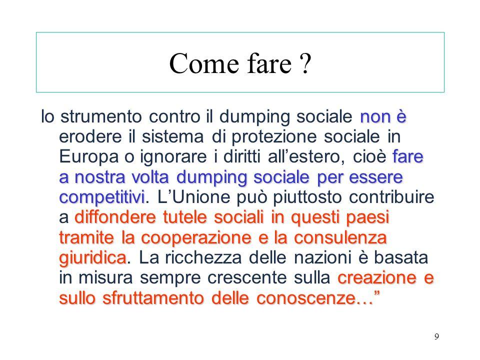 9 Come fare ? non è fare a nostra volta dumping sociale per essere competitivi diffondere tutele sociali in questi paesi tramite la cooperazione e la