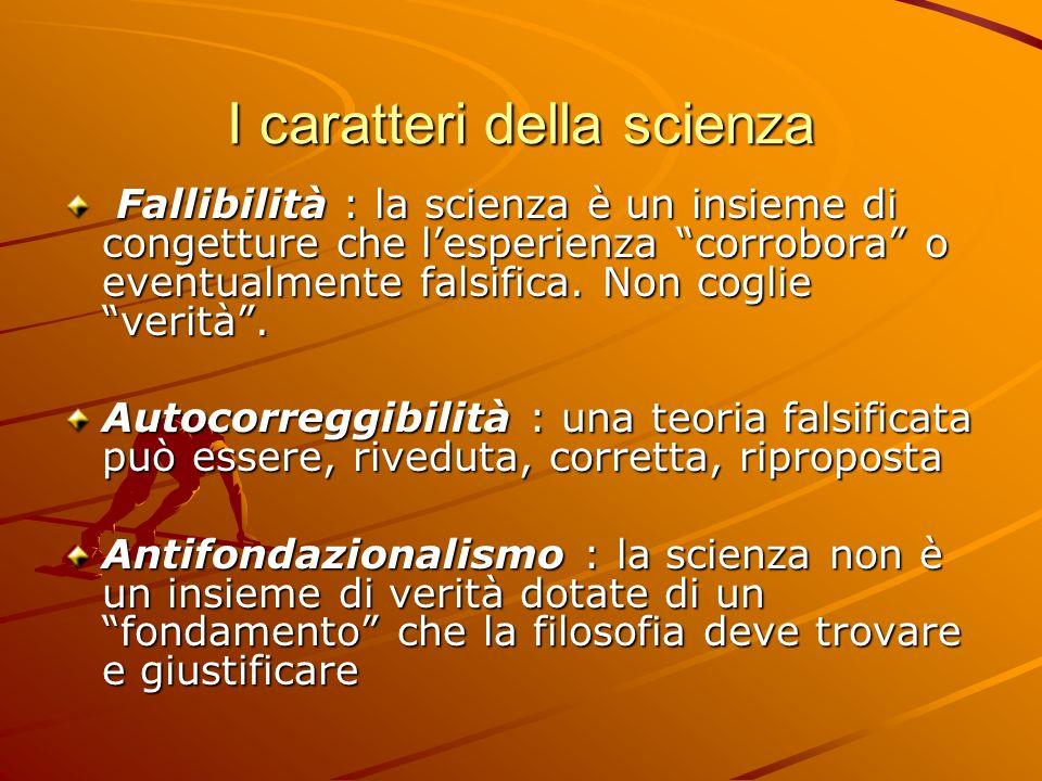 I caratteri della scienza Fallibilità : la scienza è un insieme di congetture che lesperienza corrobora o eventualmente falsifica. Non coglie verità.