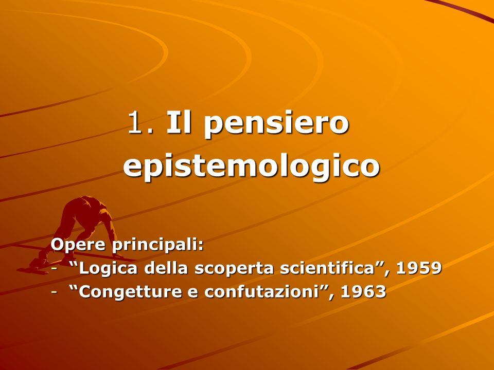 1. Il pensiero 1. Il pensiero epistemologico epistemologico Opere principali: -Logica della scoperta scientifica, 1959 -Congetture e confutazioni, 196