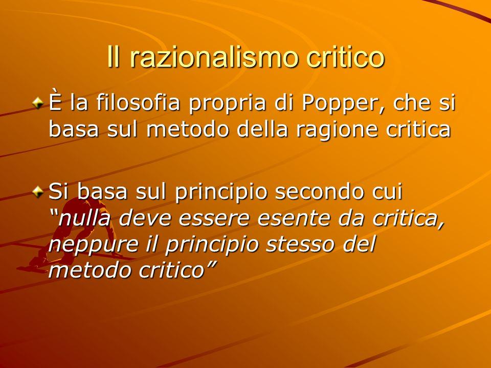Il razionalismo critico È la filosofia propria di Popper, che si basa sul metodo della ragione critica Si basa sul principio secondo cui nulla deve es