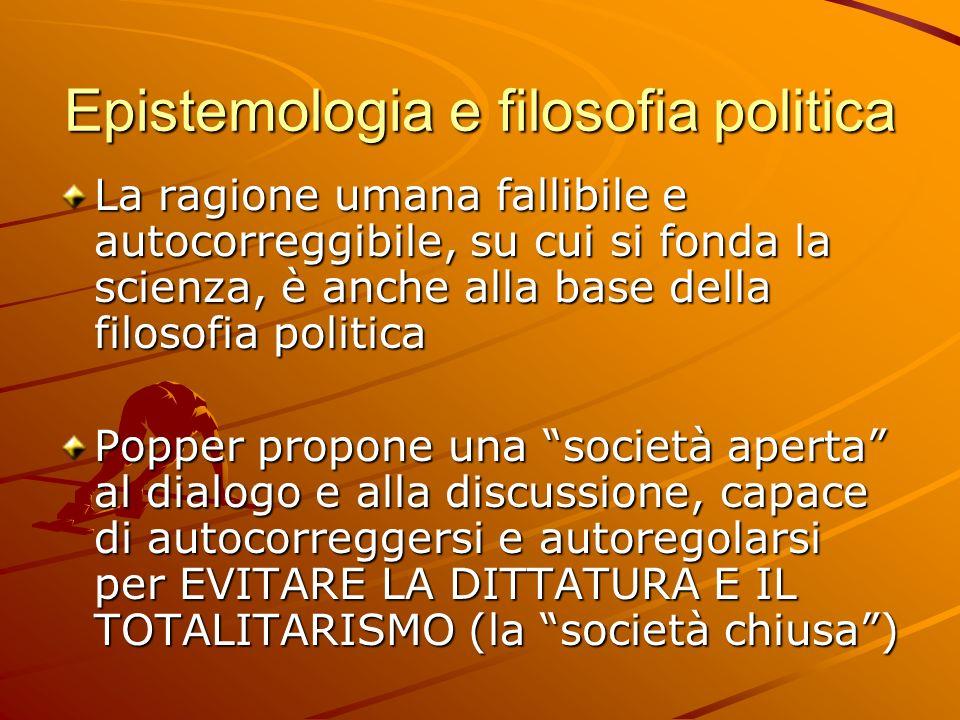 Epistemologia e filosofia politica La ragione umana fallibile e autocorreggibile, su cui si fonda la scienza, è anche alla base della filosofia politi