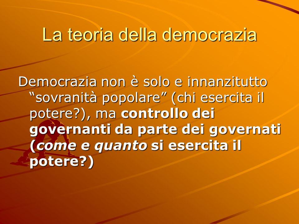 La teoria della democrazia Democrazia non è solo e innanzitutto sovranità popolare (chi esercita il potere?), ma controllo dei governanti da parte dei