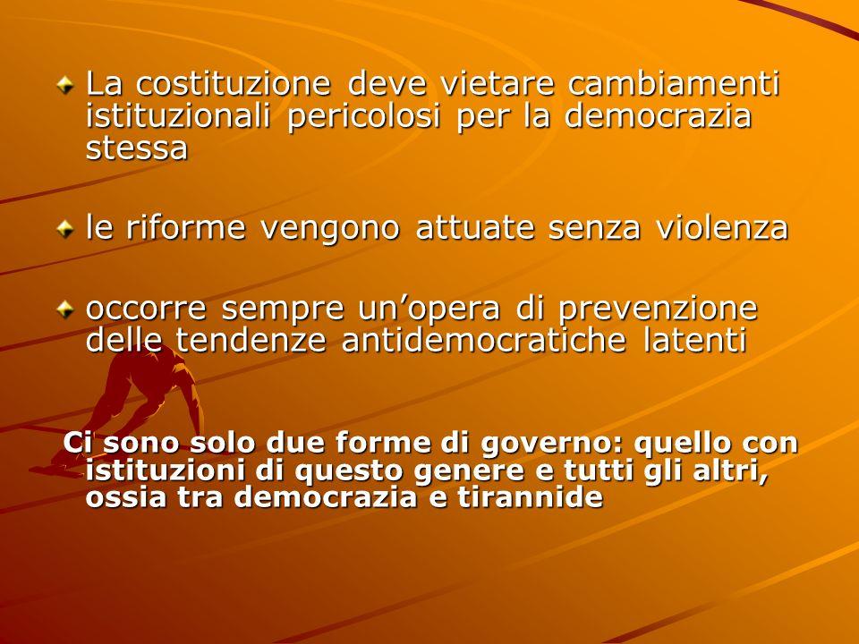 La costituzione deve vietare cambiamenti istituzionali pericolosi per la democrazia stessa le riforme vengono attuate senza violenza occorre sempre un
