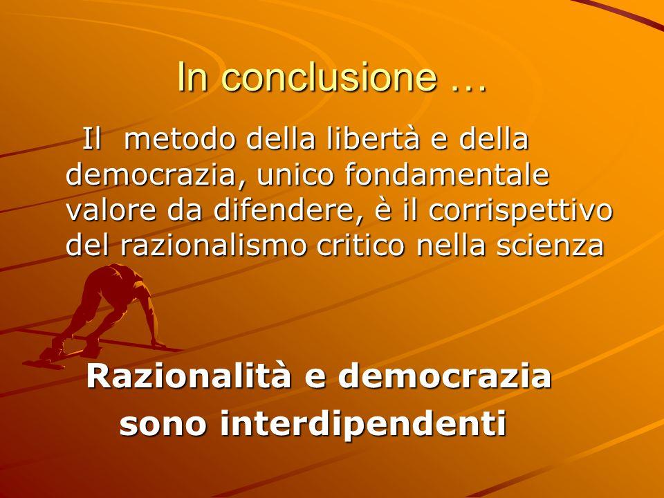 In conclusione … Il metodo della libertà e della democrazia, unico fondamentale valore da difendere, è il corrispettivo del razionalismo critico nella