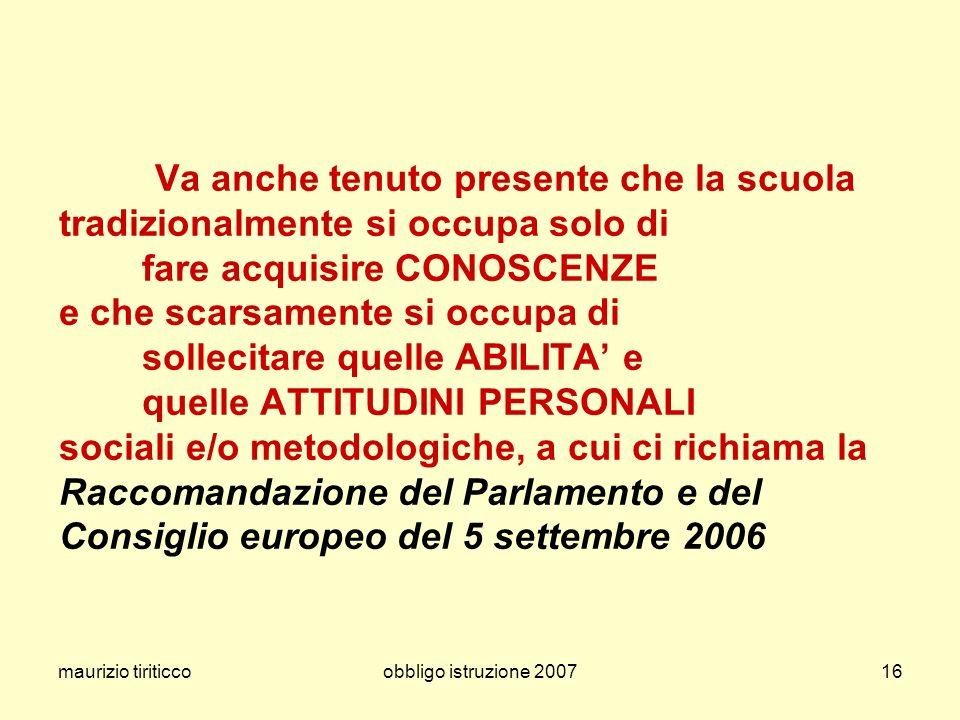 maurizio tiriticcoobbligo istruzione 200716 Va anche tenuto presente che la scuola tradizionalmente si occupa solo di fare acquisire CONOSCENZE e che scarsamente si occupa di sollecitare quelle ABILITA e quelle ATTITUDINI PERSONALI sociali e/o metodologiche, a cui ci richiama la Raccomandazione del Parlamento e del Consiglio europeo del 5 settembre 2006