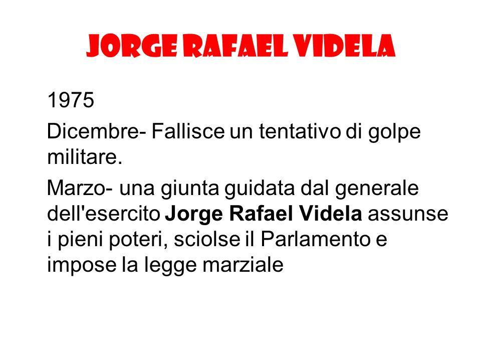Jorge Rafael Videla 1975 Dicembre- Fallisce un tentativo di golpe militare. Marzo- una giunta guidata dal generale dell'esercito Jorge Rafael Videla a