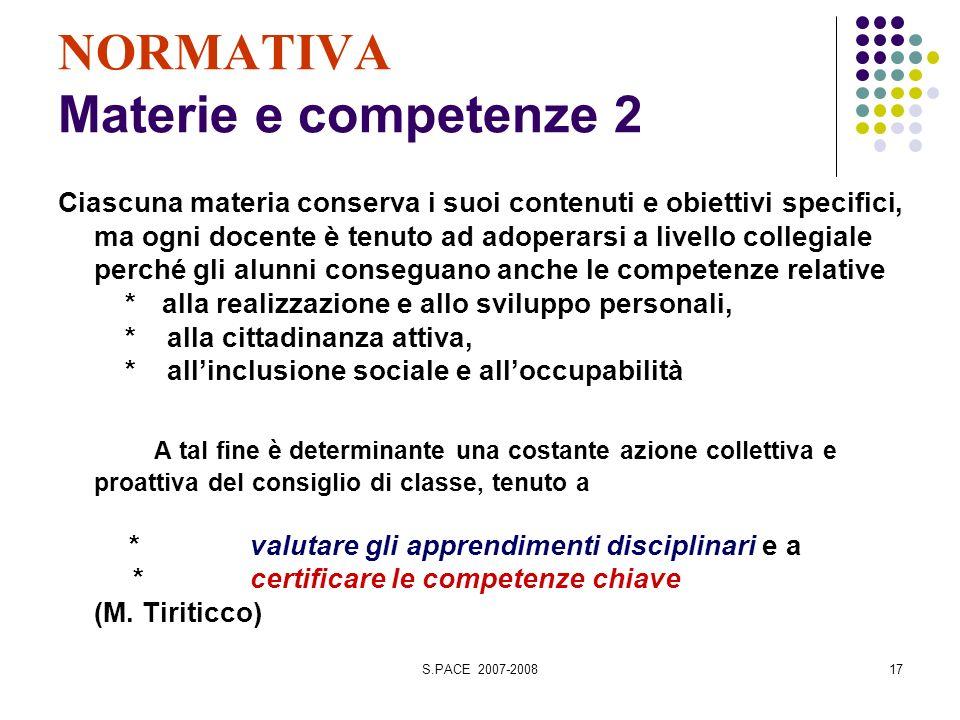 S.PACE 2007-200817 NORMATIVA Materie e competenze 2 Ciascuna materia conserva i suoi contenuti e obiettivi specifici, ma ogni docente è tenuto ad adop