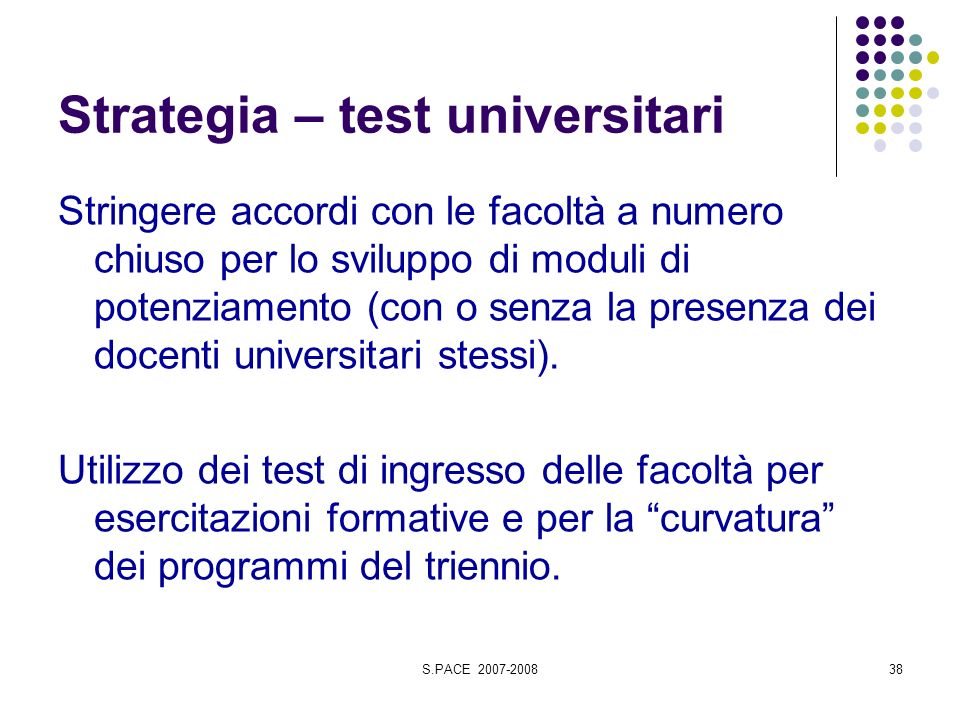 S.PACE 2007-200838 Strategia – test universitari Stringere accordi con le facoltà a numero chiuso per lo sviluppo di moduli di potenziamento (con o senza la presenza dei docenti universitari stessi).