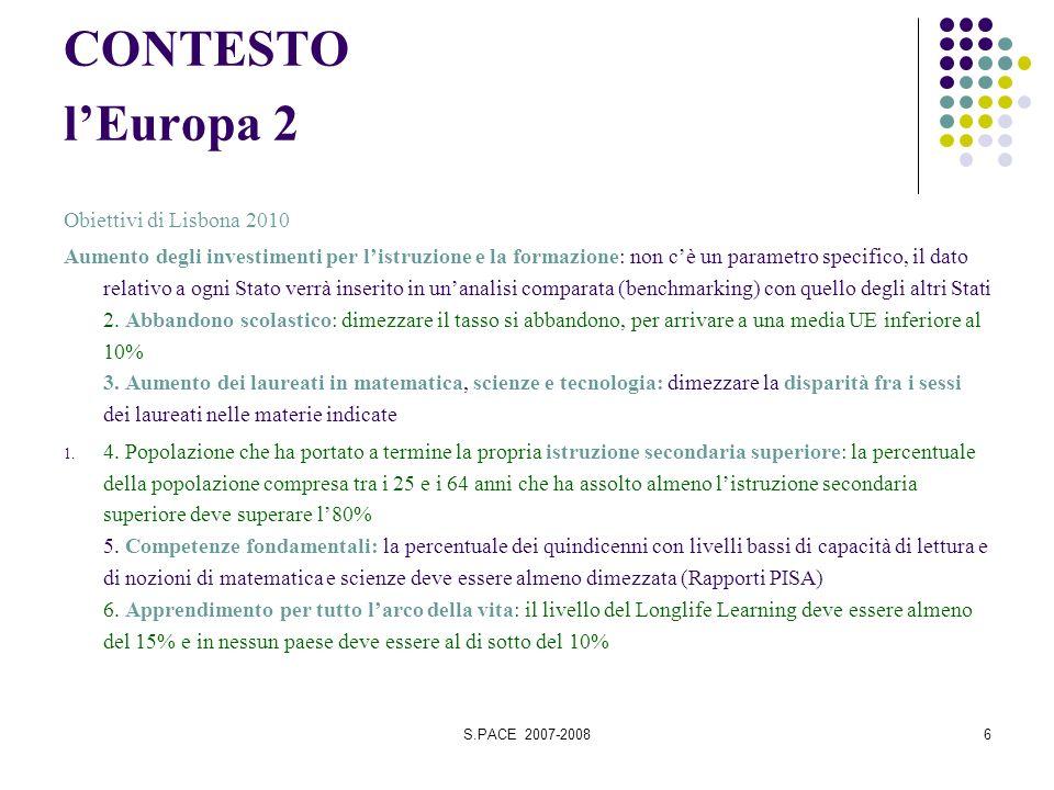S.PACE 2007-20086 CONTESTO lEuropa 2 Obiettivi di Lisbona 2010 Aumento degli investimenti per listruzione e la formazione: non cè un parametro specifico, il dato relativo a ogni Stato verrà inserito in unanalisi comparata (benchmarking) con quello degli altri Stati 2.