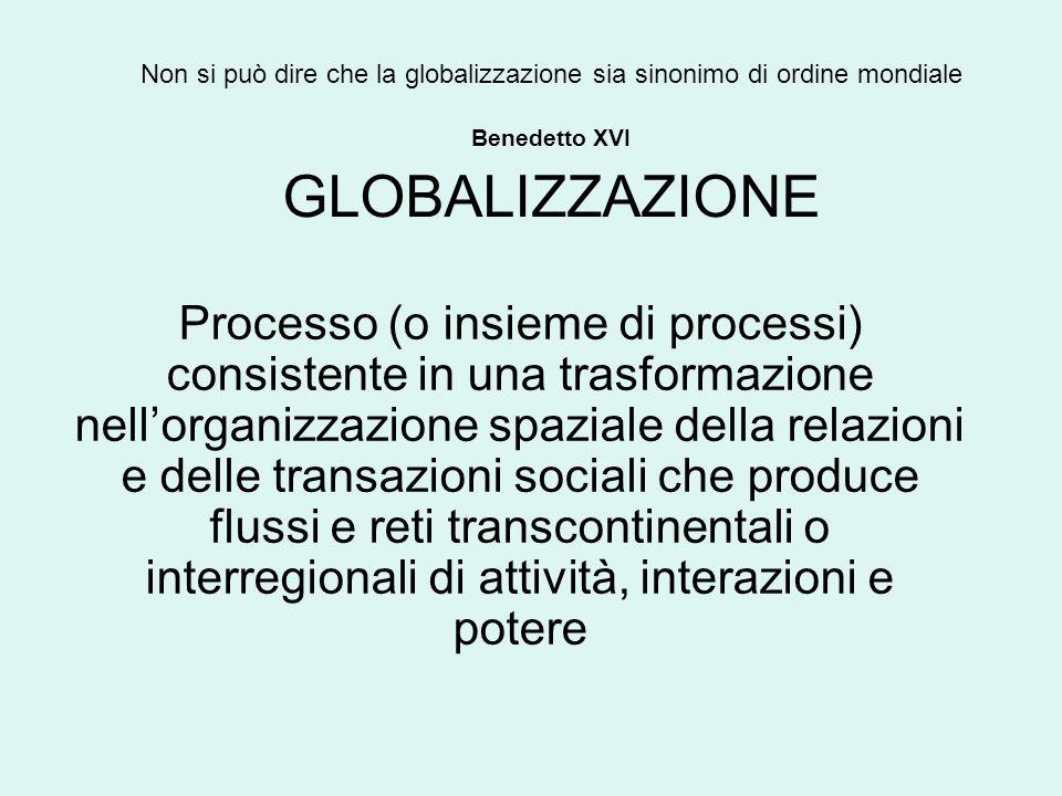 Non si può dire che la globalizzazione sia sinonimo di ordine mondiale Benedetto XVI GLOBALIZZAZIONE Processo (o insieme di processi) consistente in una trasformazione nellorganizzazione spaziale della relazioni e delle transazioni sociali che produce flussi e reti transcontinentali o interregionali di attività, interazioni e potere