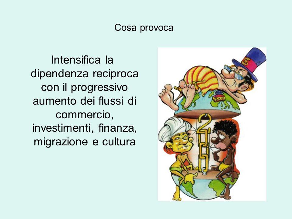 Intensifica la dipendenza reciproca con il progressivo aumento dei flussi di commercio, investimenti, finanza, migrazione e cultura Cosa provoca