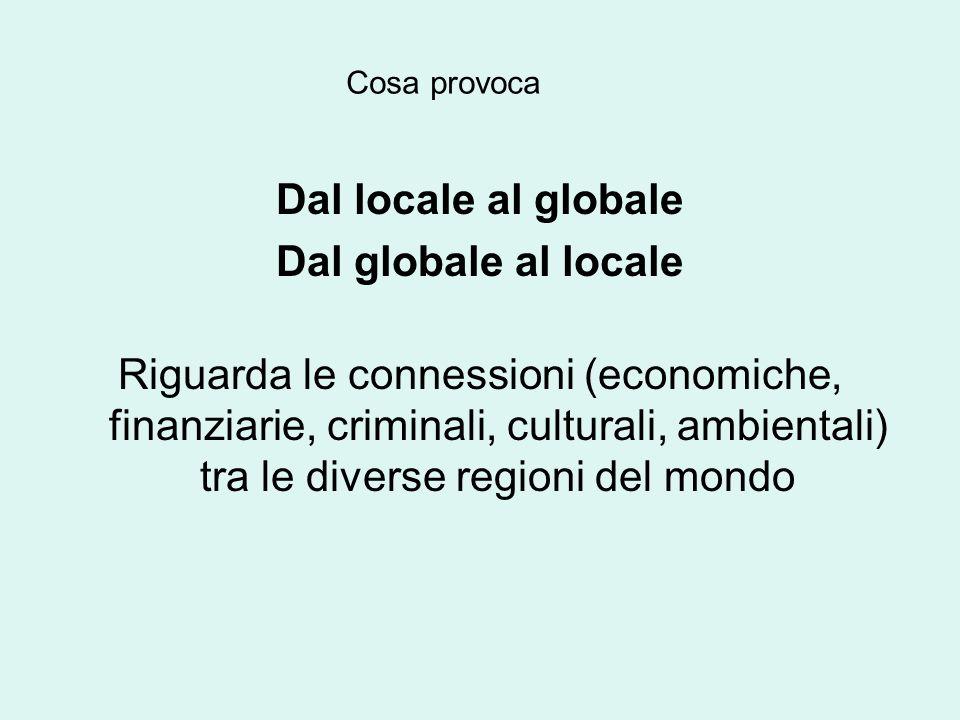 Dal locale al globale Dal globale al locale Riguarda le connessioni (economiche, finanziarie, criminali, culturali, ambientali) tra le diverse regioni del mondo Cosa provoca