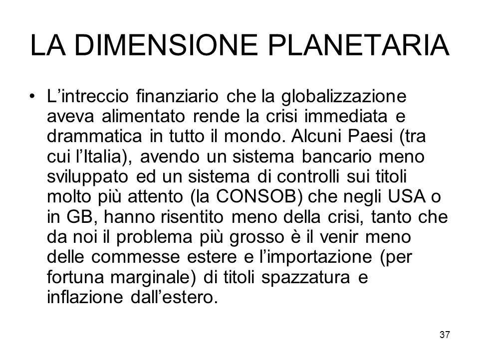 37 LA DIMENSIONE PLANETARIA Lintreccio finanziario che la globalizzazione aveva alimentato rende la crisi immediata e drammatica in tutto il mondo.