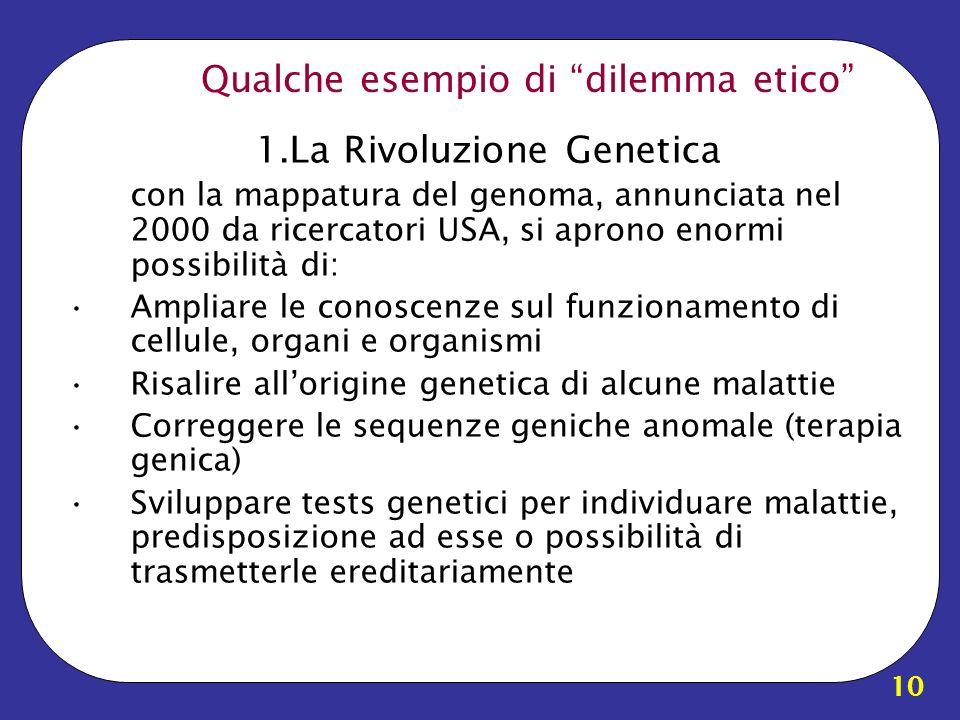 10 Qualche esempio di dilemma etico 1.La Rivoluzione Genetica con la mappatura del genoma, annunciata nel 2000 da ricercatori USA, si aprono enormi po