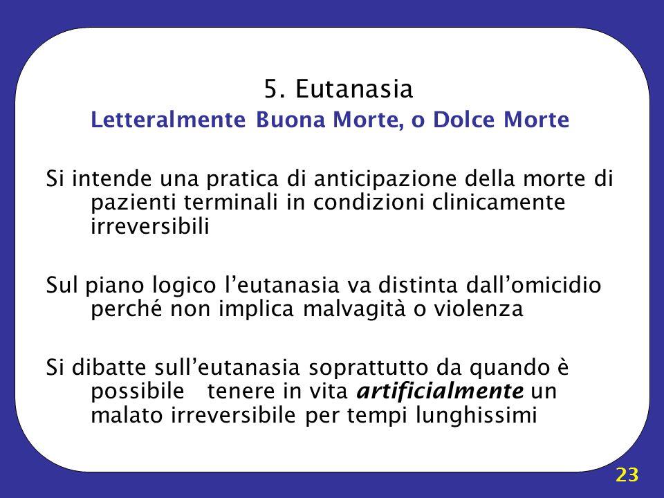 23 5. Eutanasia Letteralmente Buona Morte, o Dolce Morte Si intende una pratica di anticipazione della morte di pazienti terminali in condizioni clini