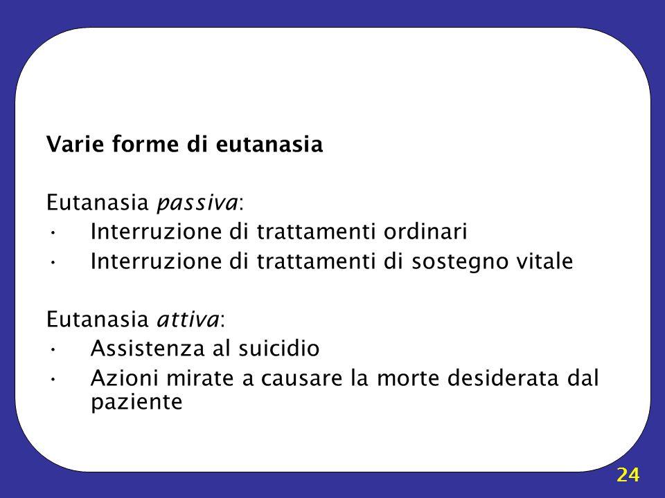 24 Varie forme di eutanasia Eutanasia passiva: Interruzione di trattamenti ordinari Interruzione di trattamenti di sostegno vitale Eutanasia attiva: A
