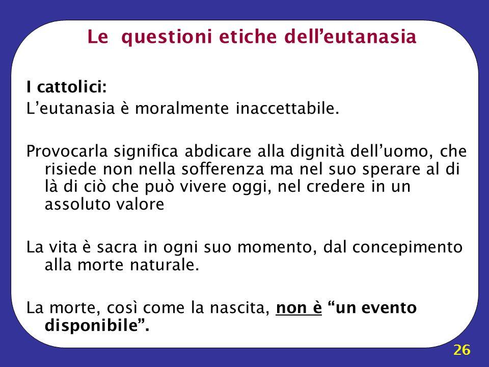 26 Le questioni etiche delleutanasia I cattolici: Leutanasia è moralmente inaccettabile. Provocarla significa abdicare alla dignità delluomo, che risi