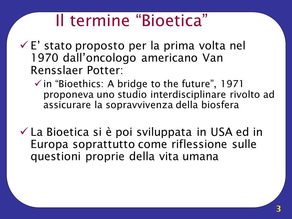 3 Il termine Bioetica E stato proposto per la prima volta nel 1970 dalloncologo americano Van Rensslaer Potter: in Bioethics: A bridge to the future,