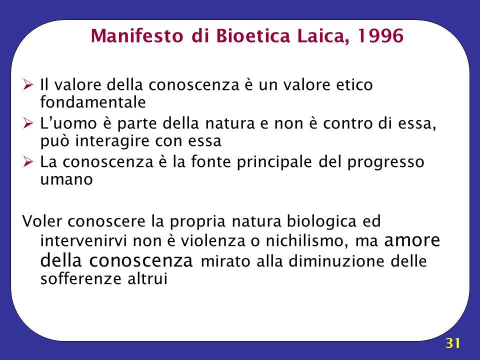 31 Manifesto di Bioetica Laica, 1996 Il valore della conoscenza è un valore etico fondamentale Luomo è parte della natura e non è contro di essa, può