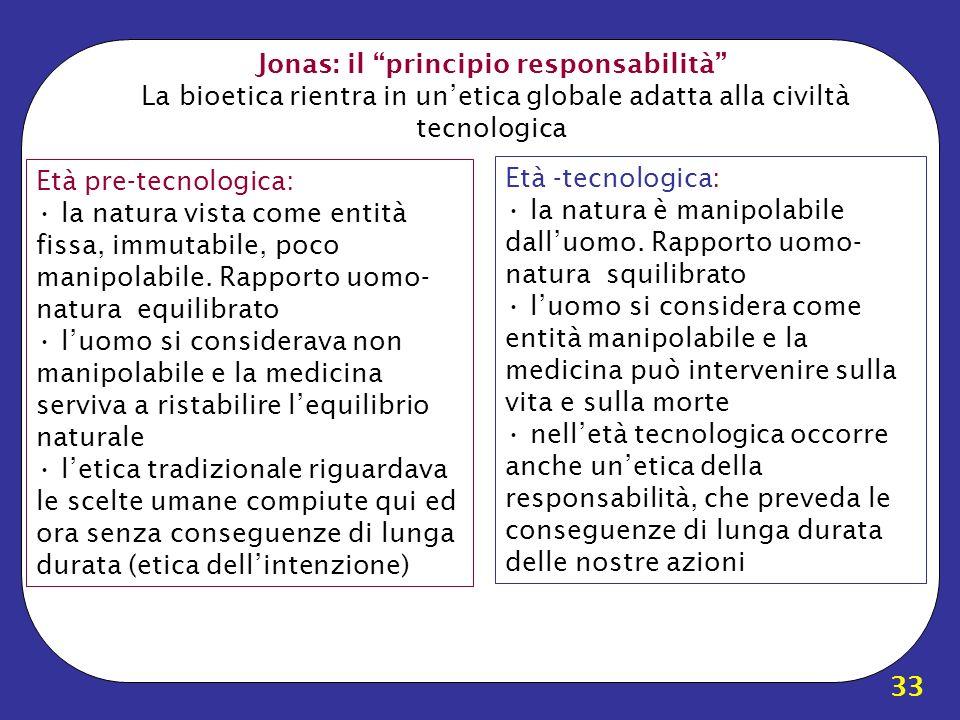 33 Jonas: il principio responsabilità La bioetica rientra in unetica globale adatta alla civiltà tecnologica Età pre-tecnologica: la natura vista come
