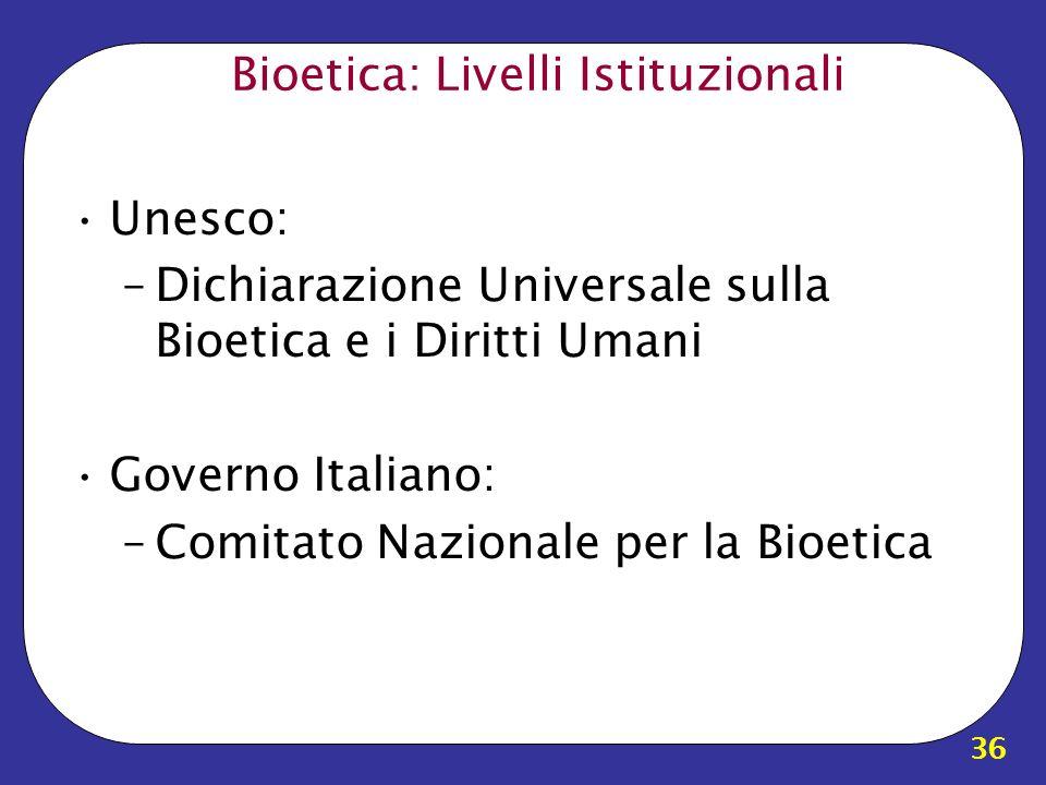 36 Bioetica: Livelli Istituzionali Unesco: –Dichiarazione Universale sulla Bioetica e i Diritti Umani Governo Italiano: –Comitato Nazionale per la Bio