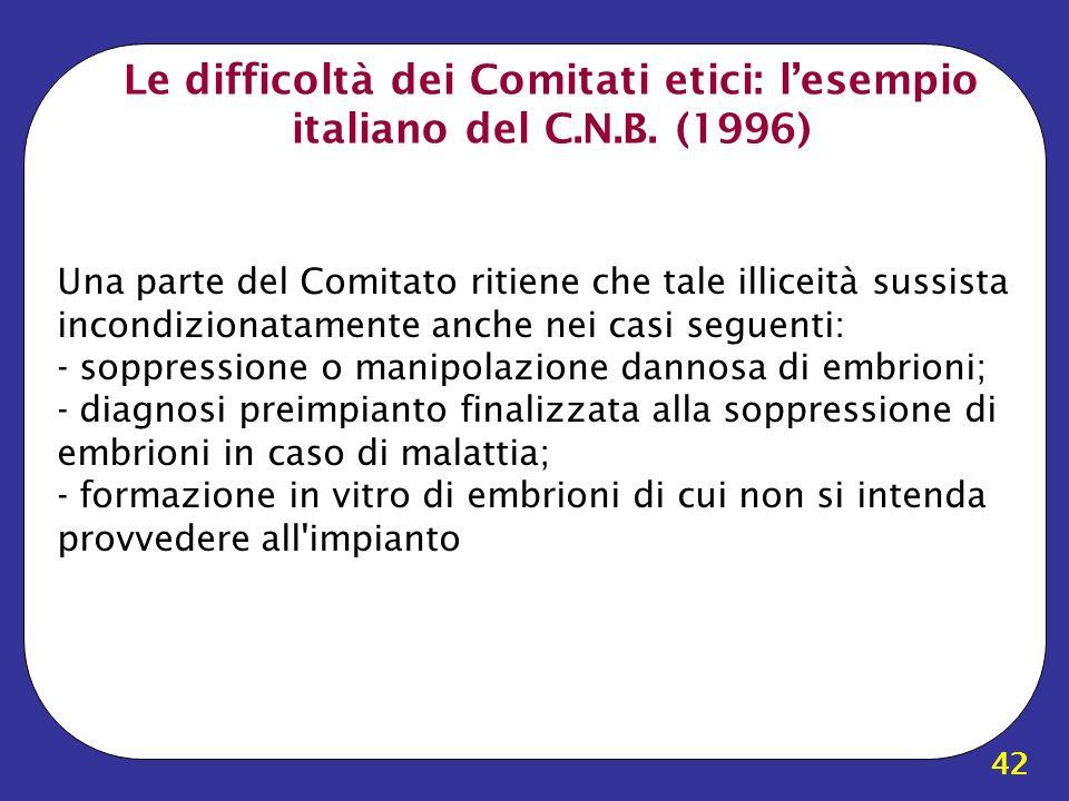 42 Le difficoltà dei Comitati etici: lesempio italiano del C.N.B. (1996) Una parte del Comitato ritiene che tale illiceità sussista incondizionatament