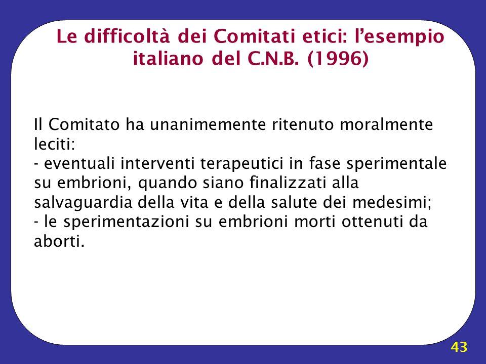 43 Le difficoltà dei Comitati etici: lesempio italiano del C.N.B. (1996) Il Comitato ha unanimemente ritenuto moralmente leciti: - eventuali intervent
