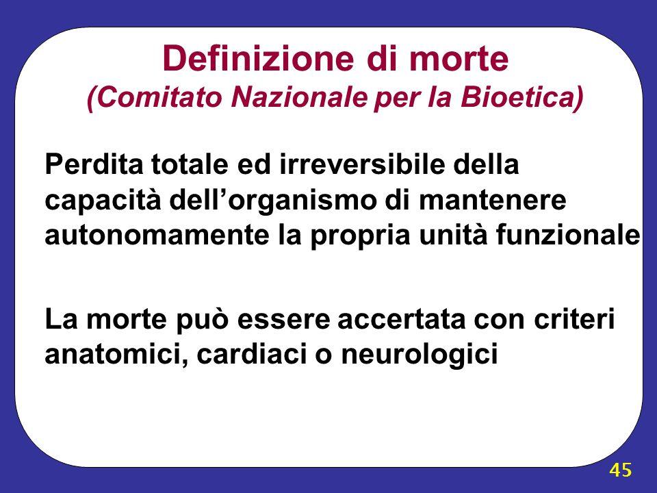 45 Definizione di morte (Comitato Nazionale per la Bioetica) Perdita totale ed irreversibile della capacità dellorganismo di mantenere autonomamente l