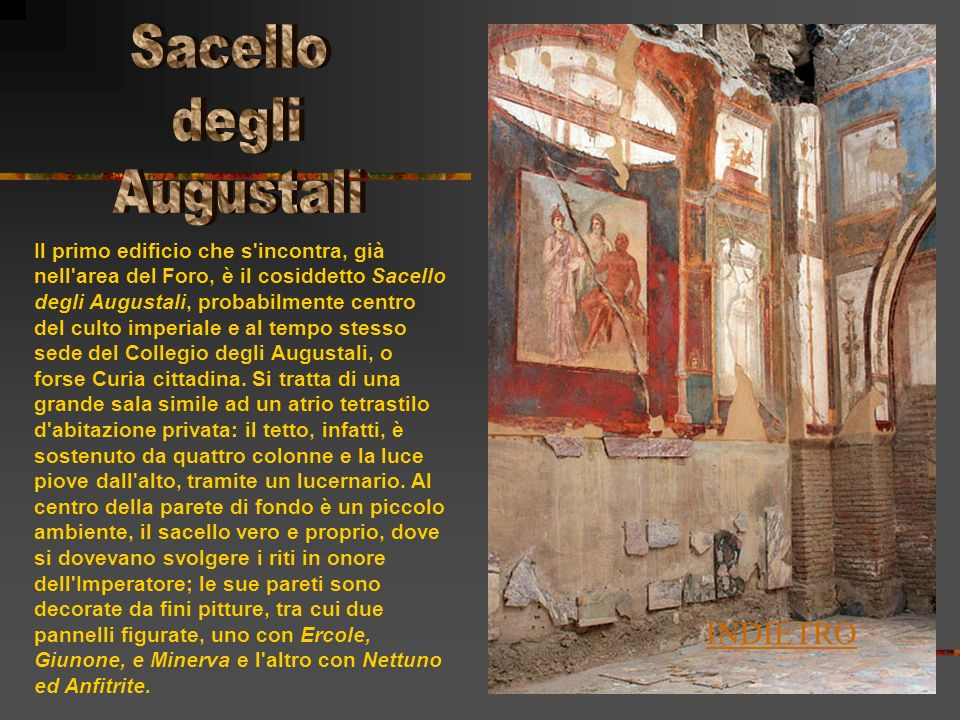 Il primo edificio che s incontra, già nell area del Foro, è il cosiddetto Sacello degli Augustali, probabilmente centro del culto imperiale e al tempo stesso sede del Collegio degli Augustali, o forse Curia cittadina.