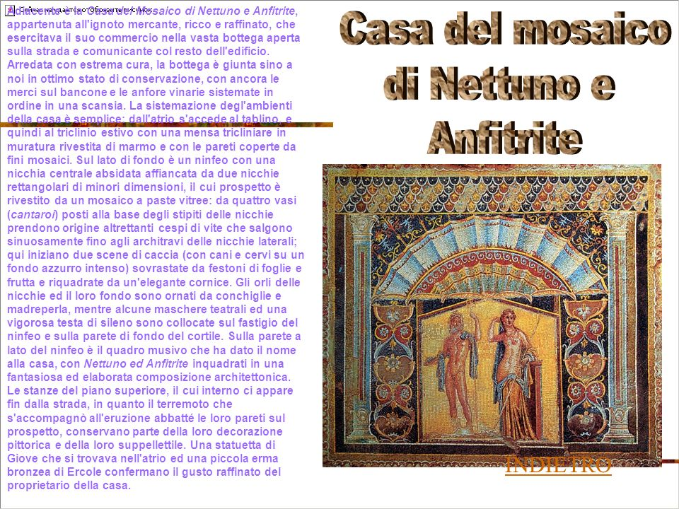 Adiacente è la Casa del Mosaico di Nettuno e Anfitrite, appartenuta all ignoto mercante, ricco e raffinato, che esercitava il suo commercio nella vasta bottega aperta sulla strada e comunicante col resto dell edificio.