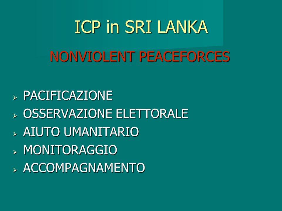 ICP in SRI LANKA NONVIOLENT PEACEFORCES PACIFICAZIONE PACIFICAZIONE OSSERVAZIONE ELETTORALE OSSERVAZIONE ELETTORALE AIUTO UMANITARIO AIUTO UMANITARIO MONITORAGGIO MONITORAGGIO ACCOMPAGNAMENTO ACCOMPAGNAMENTO