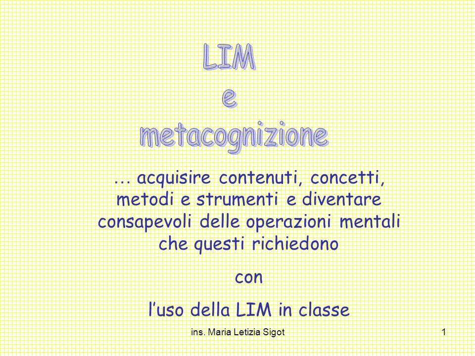 ins. Maria Letizia Sigot1 … acquisire contenuti, concetti, metodi e strumenti e diventare consapevoli delle operazioni mentali che questi richiedono c