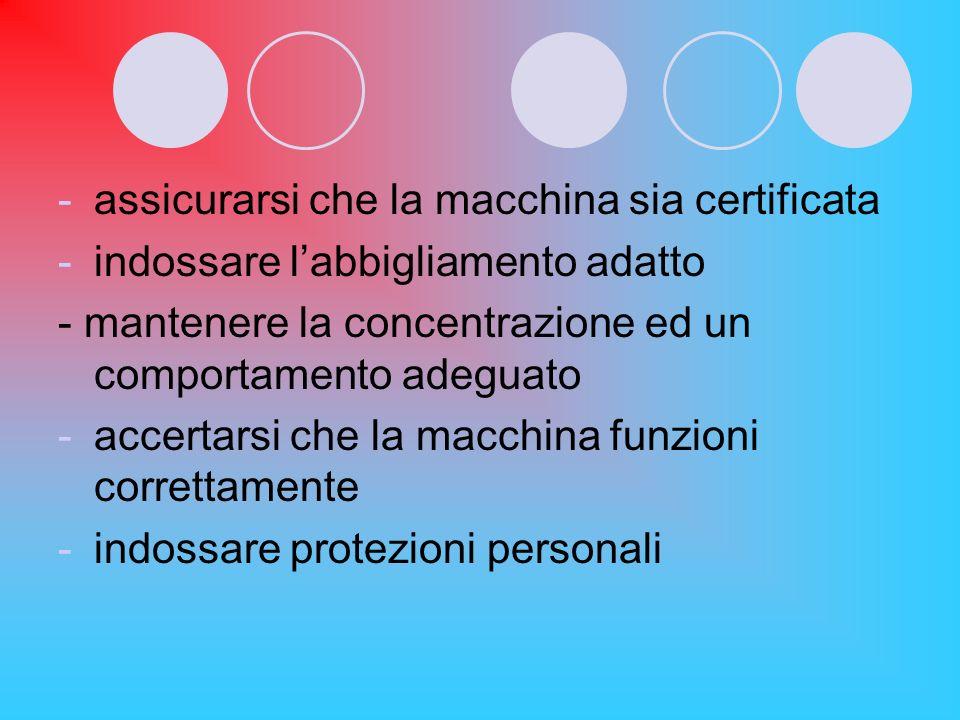 -assicurarsi che la macchina sia certificata -indossare labbigliamento adatto - mantenere la concentrazione ed un comportamento adeguato -accertarsi c
