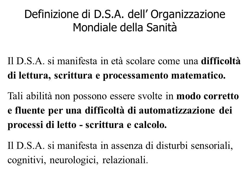 Definizione di D.S.A. dell Organizzazione Mondiale della Sanità Il D.S.A. si manifesta in età scolare come una difficoltà di lettura, scrittura e proc