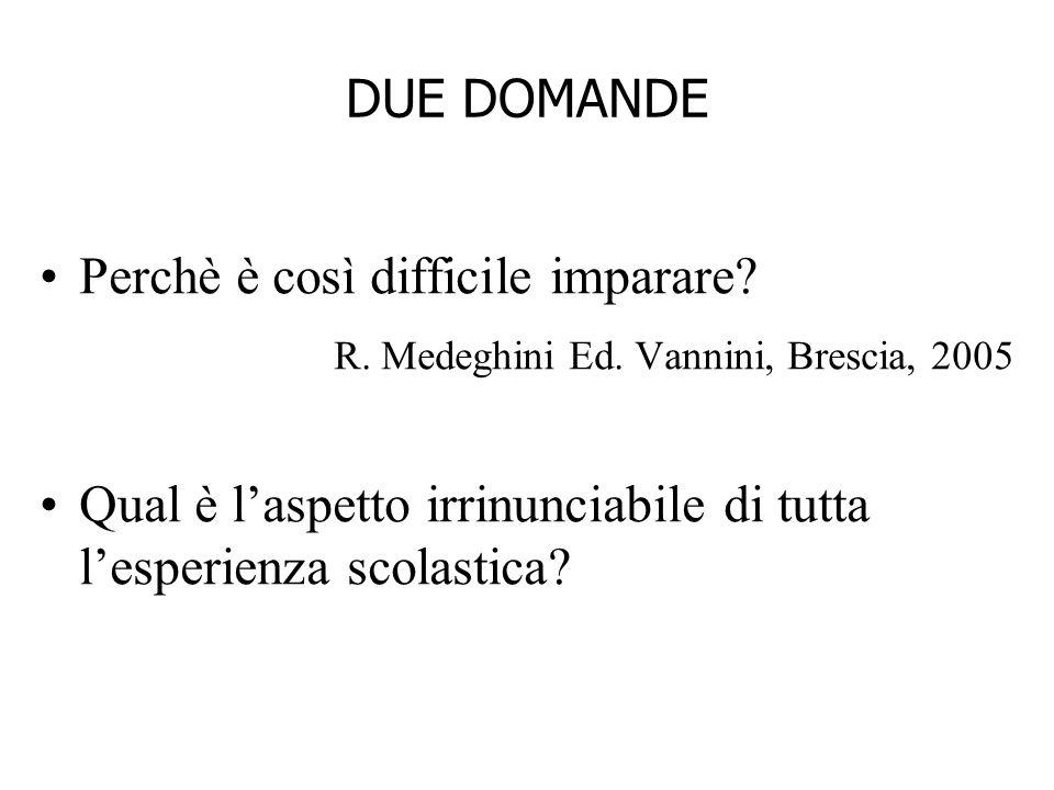 DUE DOMANDE Perchè è così difficile imparare? R. Medeghini Ed. Vannini, Brescia, 2005 Qual è laspetto irrinunciabile di tutta lesperienza scolastica?