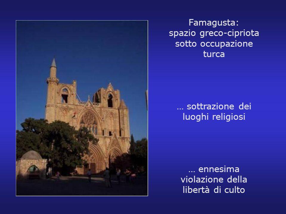 Famagusta: spazio greco-cipriota sotto occupazione turca … sottrazione dei luoghi religiosi … ennesima violazione della libertà di culto