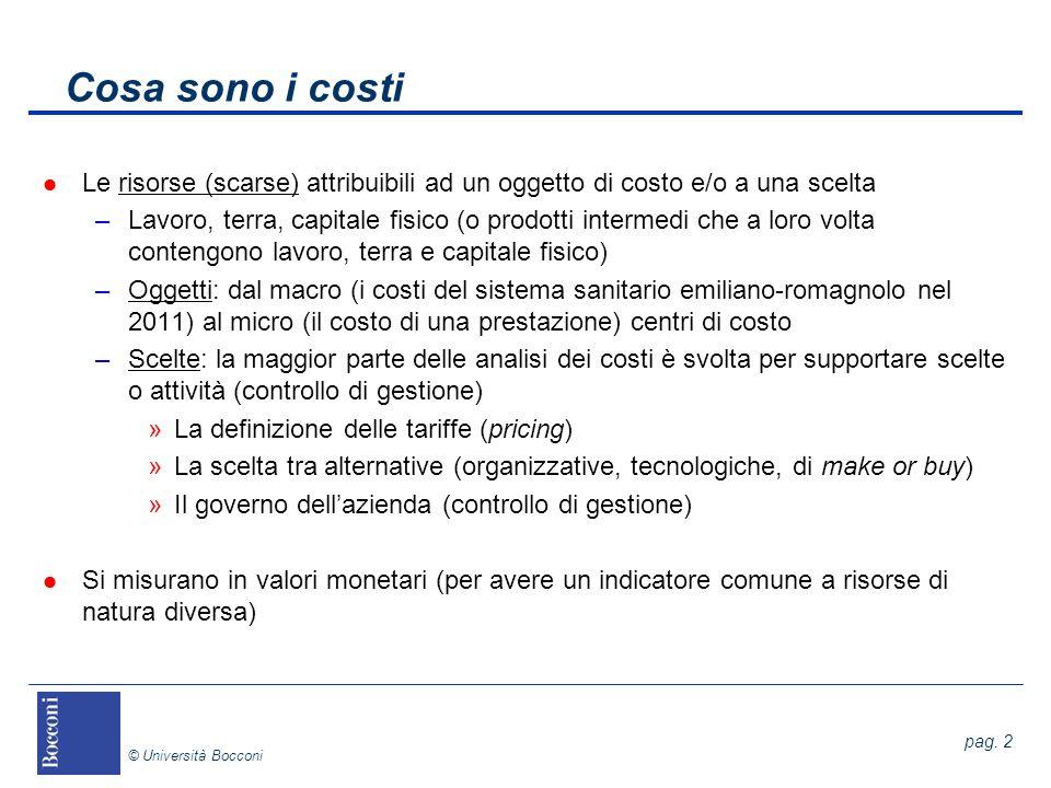 pag. 2 © Università Bocconi Cosa sono i costi l Le risorse (scarse) attribuibili ad un oggetto di costo e/o a una scelta –Lavoro, terra, capitale fisi