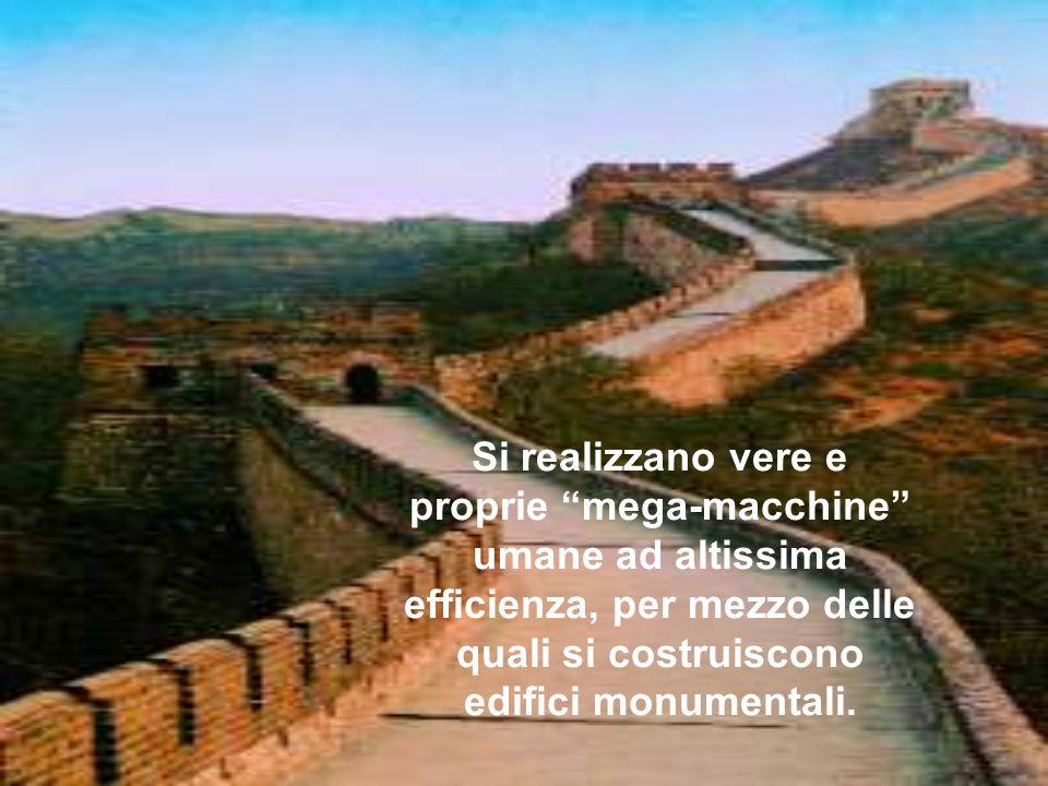 Si realizzano vere e proprie mega-macchine umane ad altissima efficienza, per mezzo delle quali si costruiscono edifici monumentali.