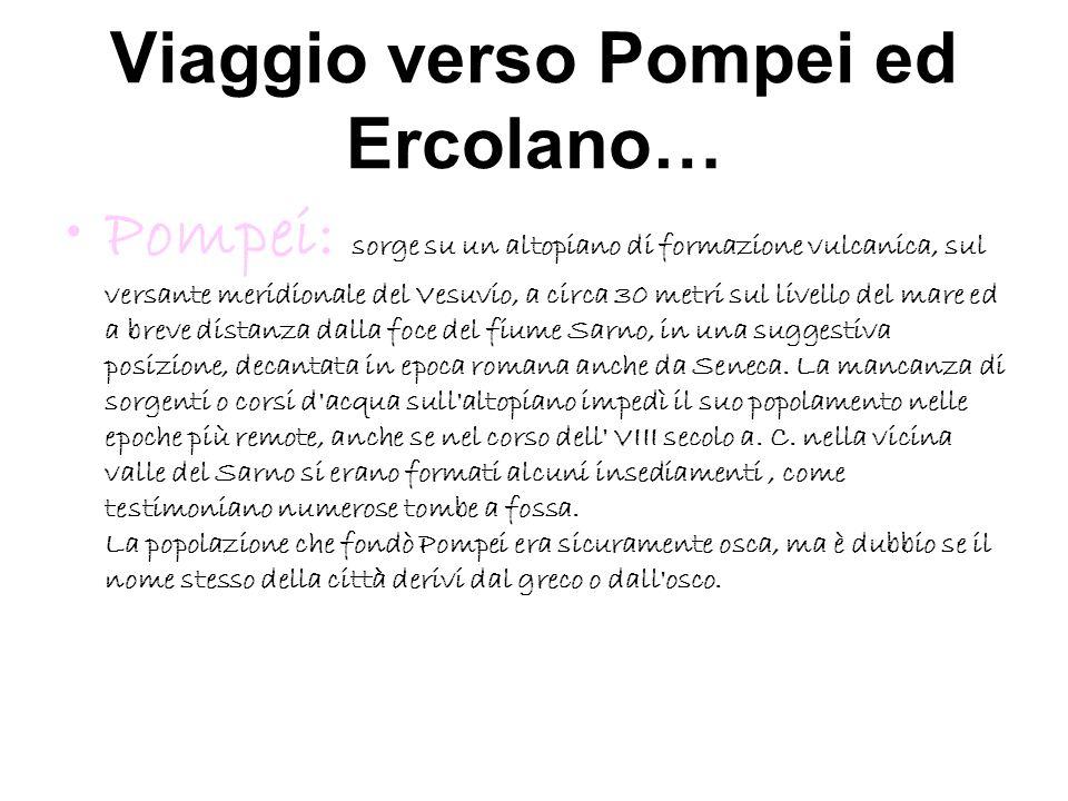 Viaggio verso Pompei ed Ercolano… Pompei: sorge su un altopiano di formazione vulcanica, sul versante meridionale del Vesuvio, a circa 30 metri sul li