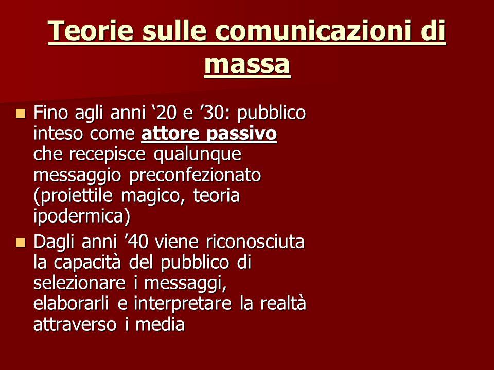 Teorie sulle comunicazioni di massa Fino agli anni 20 e 30: pubblico inteso come attore passivo che recepisce qualunque messaggio preconfezionato (pro