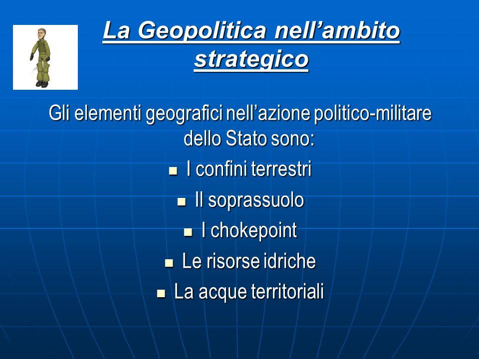 La Geopolitica nellambito strategico Gli elementi geografici nellazione politico-militare dello Stato sono: I confini terrestri I confini terrestri Il